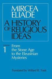 A History of Religious Ideas: v. 1 From the Stone Age to the Eleusinian Mysteries