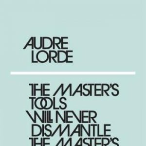 Lorde Audre;The Master's Tools Will Never Dismantle The Master's House