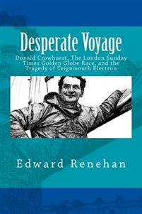 Desperate Voyage: Donald Crowhurst, the London Sunday Times Golden Globe Race, and the Tragedy of Teignmouth Electron