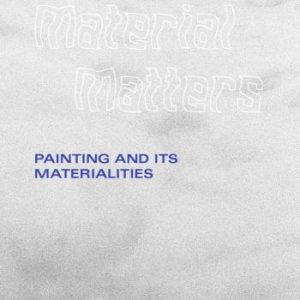 Material Matters - Painting And Its Materialities