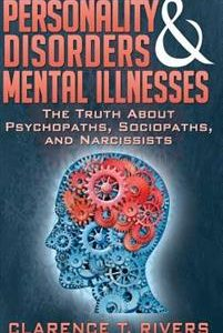 Personality Disorders and Mental Illnesses: The Truth About Psychopaths, Sociopaths, and Narcissists