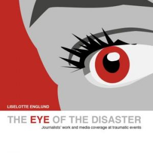 The Eye Of The Disaster - Journalists' Work And Media Coverage At Traumatic Events