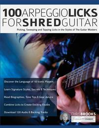100 Arpeggio Licks for Shred Guitar: Picking, Sweeping and Tapping Licks in the Styles of The Guitar Masters