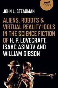 Aliens, Robots & Virtual Reality Idols in the Science Fiction of H. P. Lovecraft, Isaac Asimov and William Gibson