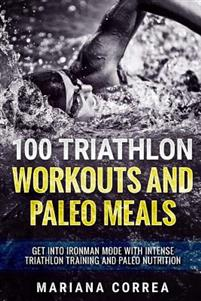 100 TRIATHLON WORKOUTS And PALEO MEALS: GET INTO IRONMAN MODE WITH INTENSE TRIATHLON TRAINING And PALEO NUTRITION