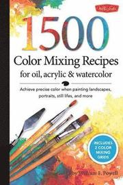 1,500 Color Mixing Recipes for Oil, Acrylic &; Watercolor